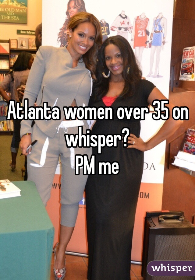 Atlanta women over 35 on whisper? PM me