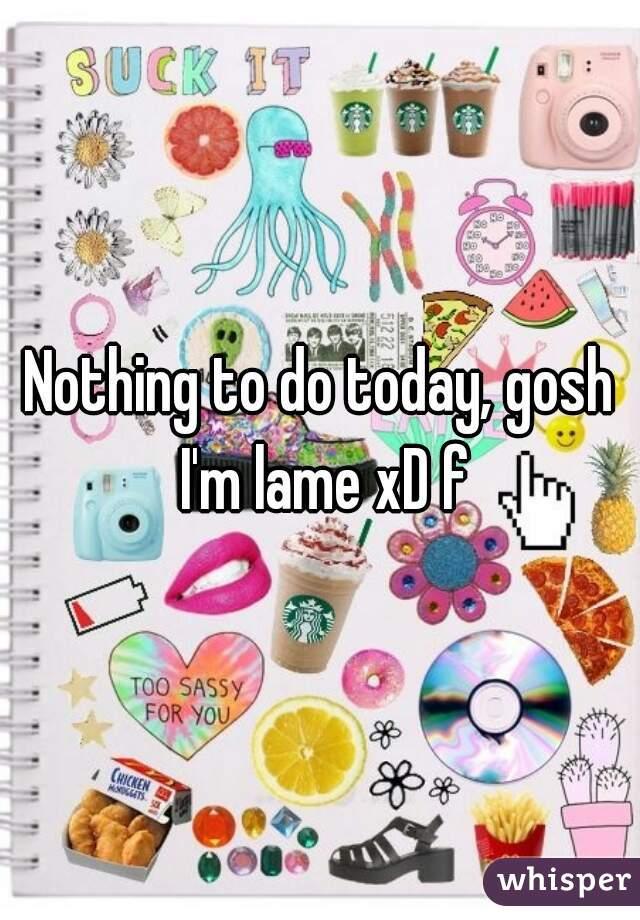 Nothing to do today, gosh I'm lame xD f