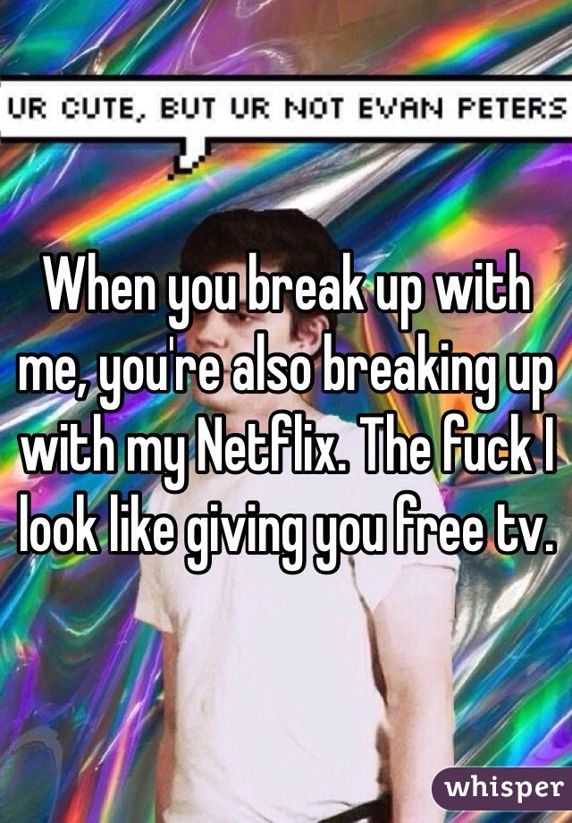 When you break up with me, you're also breaking up with my Netflix. The fuck I look like giving you free tv.