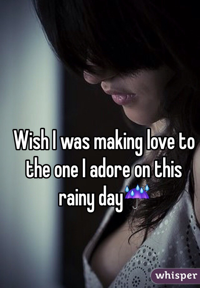 Wish I was making love to the one I adore on this rainy day☔️