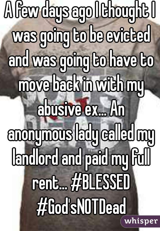A few days ago I thought I was going to be evicted and was going to have to move back in with my abusive ex... An anonymous lady called my landlord and paid my full rent... #BLESSED #God'sNOTDead