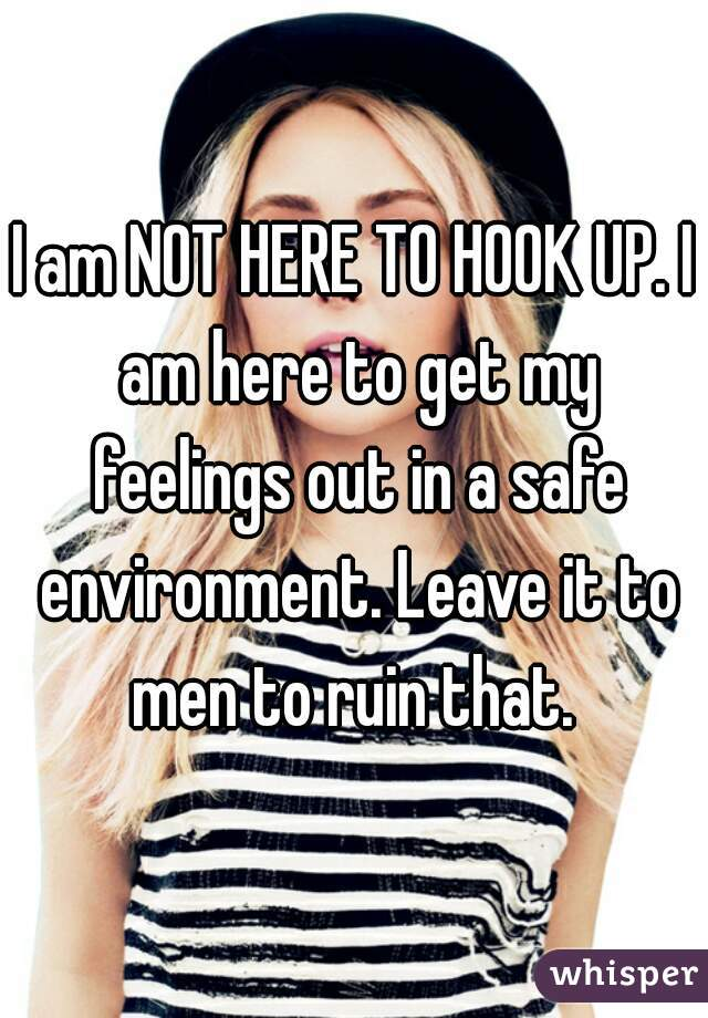 I am NOT HERE TO HOOK UP. I am here to get my feelings out in a safe environment. Leave it to men to ruin that.