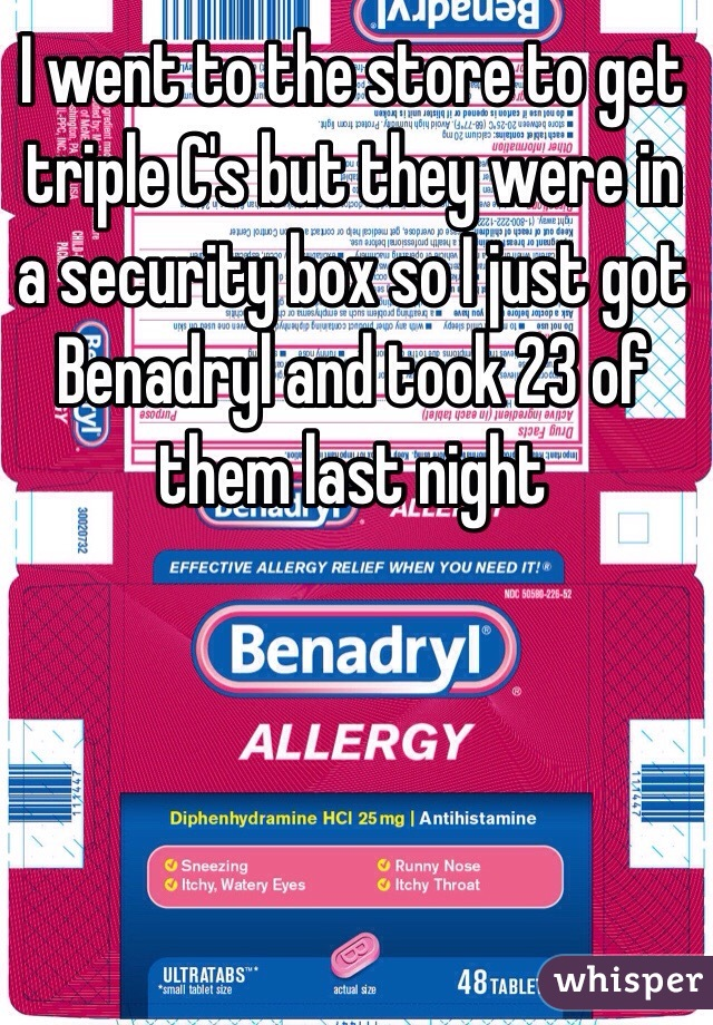 I went to the store to get triple C's but they were in a security box so I just got Benadryl and took 23 of them last night