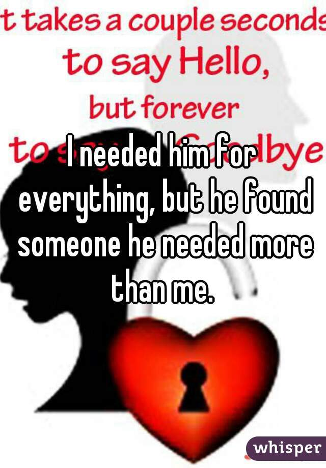 I needed him for everything, but he found someone he needed more than me.