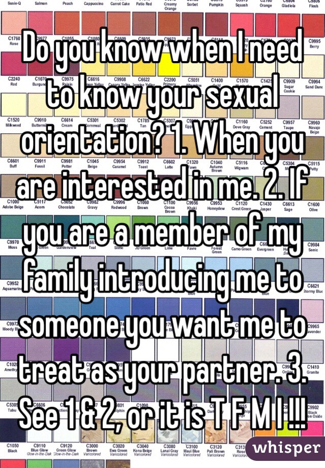 Do you know when I need to know your sexual orientation? 1. When you are interested in me. 2. If you are a member of my family introducing me to someone you want me to treat as your partner. 3. See 1 & 2, or it is T F M I !!!