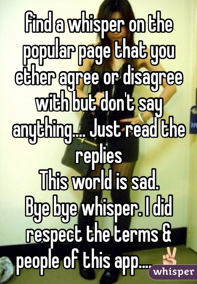 find a whisper on the popular page that you ether agree or disagree with but don't say anything.... Just read the replies This world is sad.  Bye bye whisper. I did respect the terms & people of this app.... ✌️