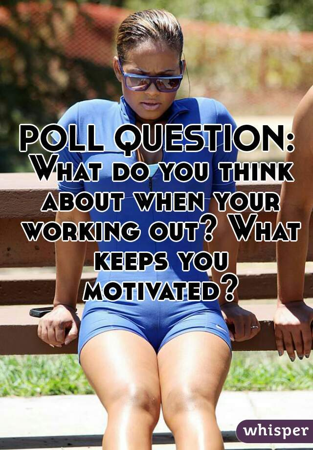 POLL QUESTION:  What do you think about when your working out? What keeps you motivated?