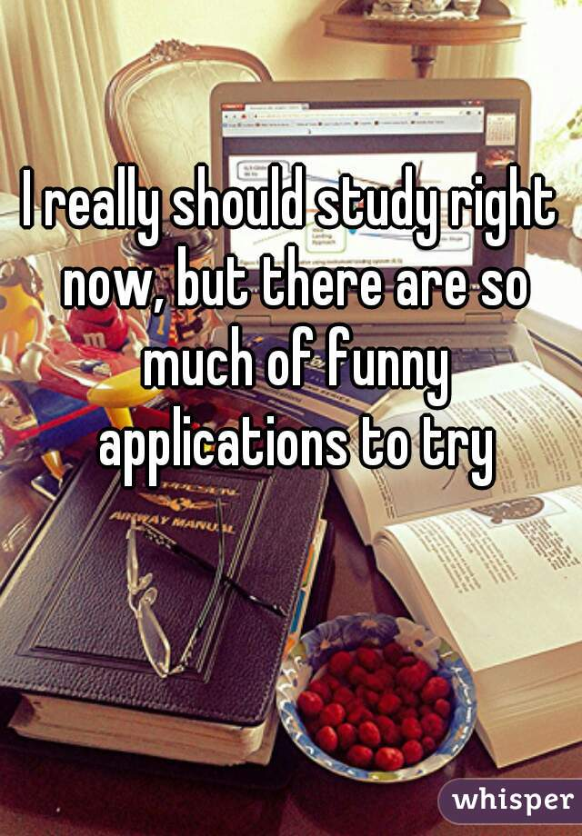 I really should study right now, but there are so much of funny applications to try