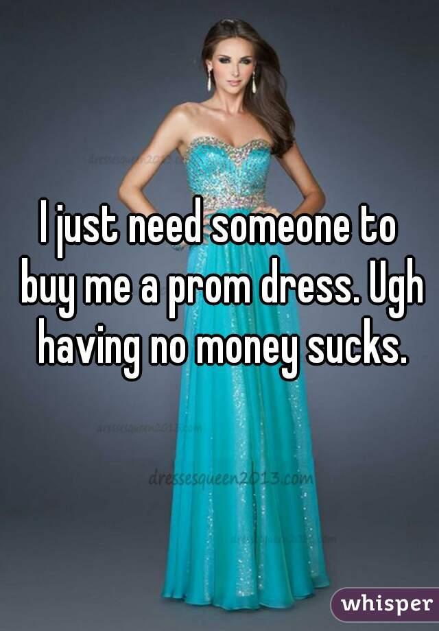 I just need someone to buy me a prom dress. Ugh having no money sucks.