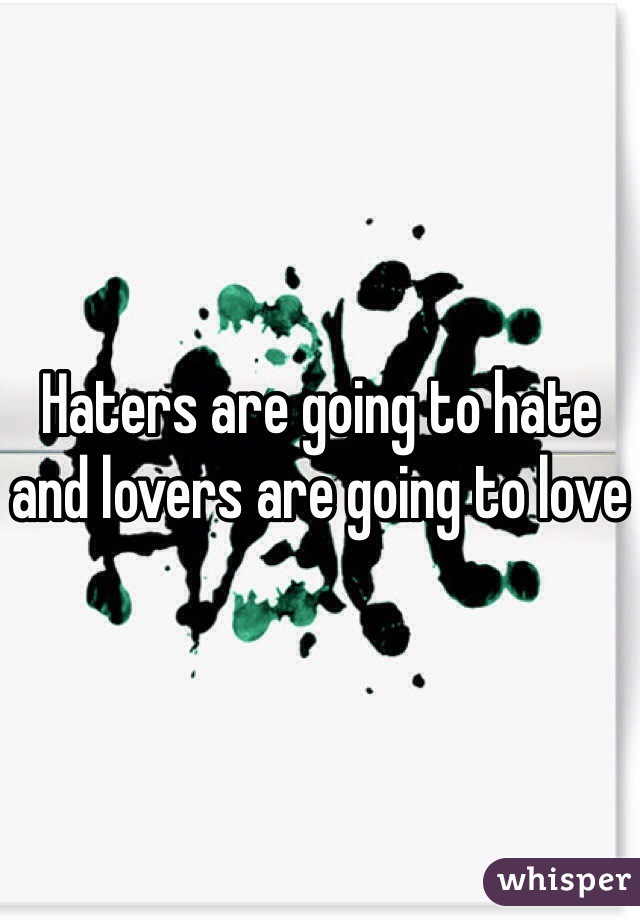 Haters are going to hate and lovers are going to love