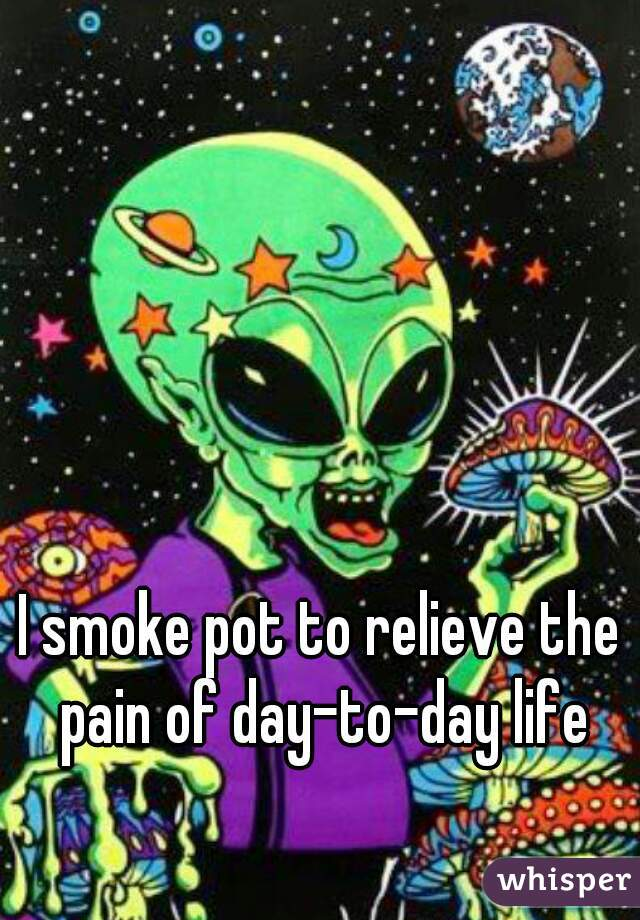 I smoke pot to relieve the pain of day-to-day life