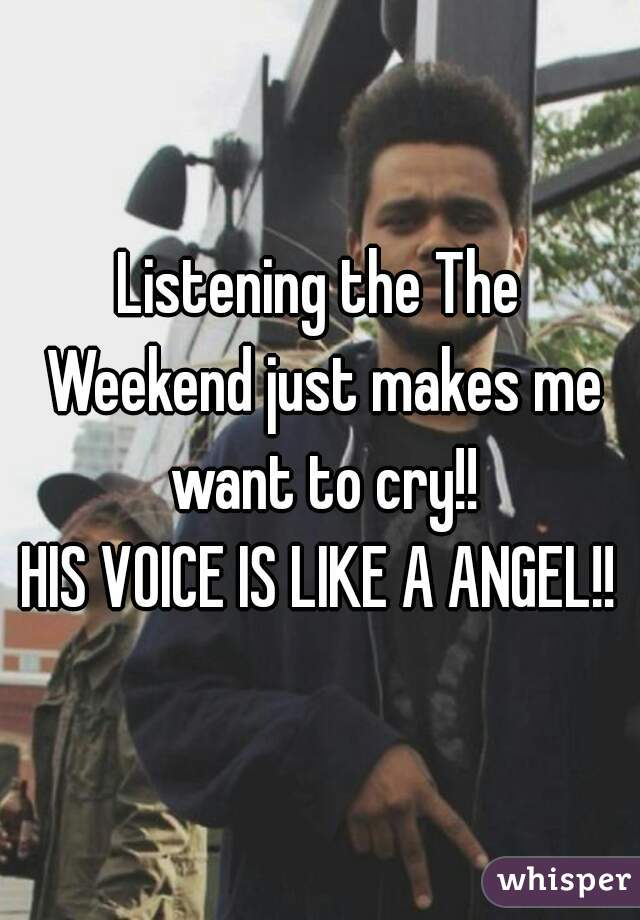 Listening the The Weekend just makes me want to cry!! HIS VOICE IS LIKE A ANGEL!!
