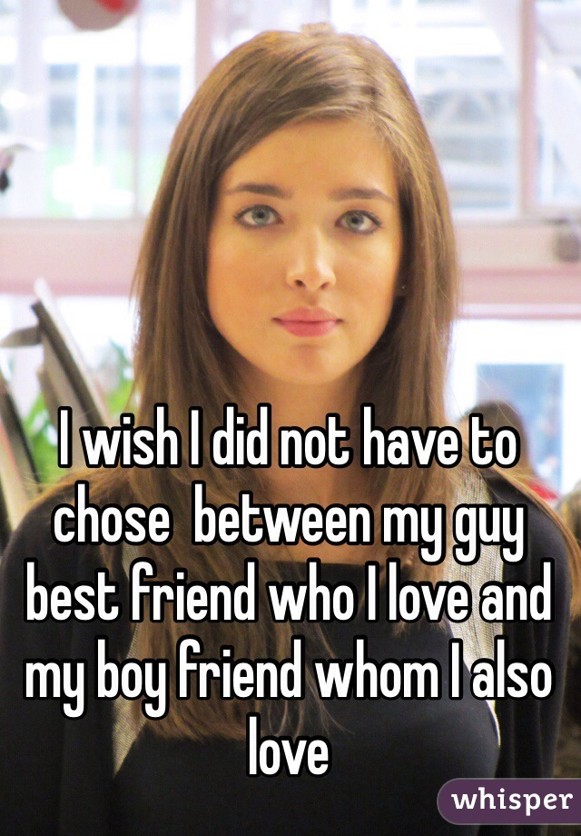 I wish I did not have to chose  between my guy best friend who I love and my boy friend whom I also love