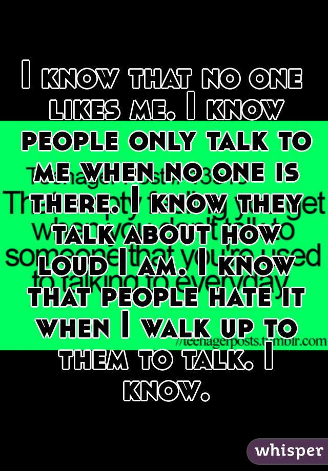 I know that no one likes me. I know people only talk to me when no one is there. I know they talk about how loud I am. I know that people hate it when I walk up to them to talk. I know.