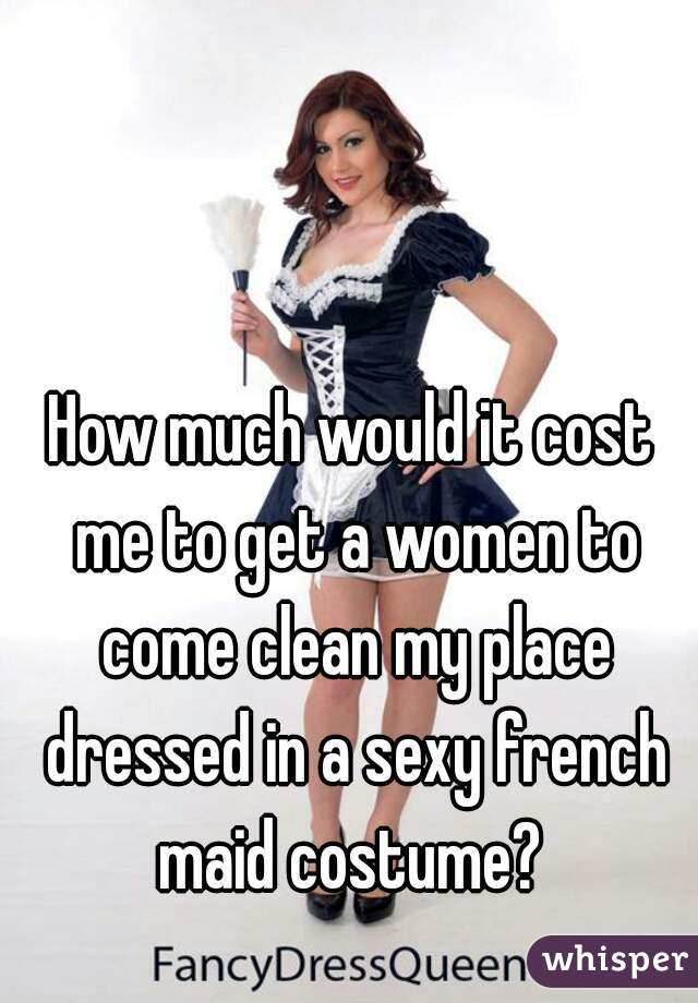 How much would it cost me to get a women to come clean my place dressed in a sexy french maid costume?