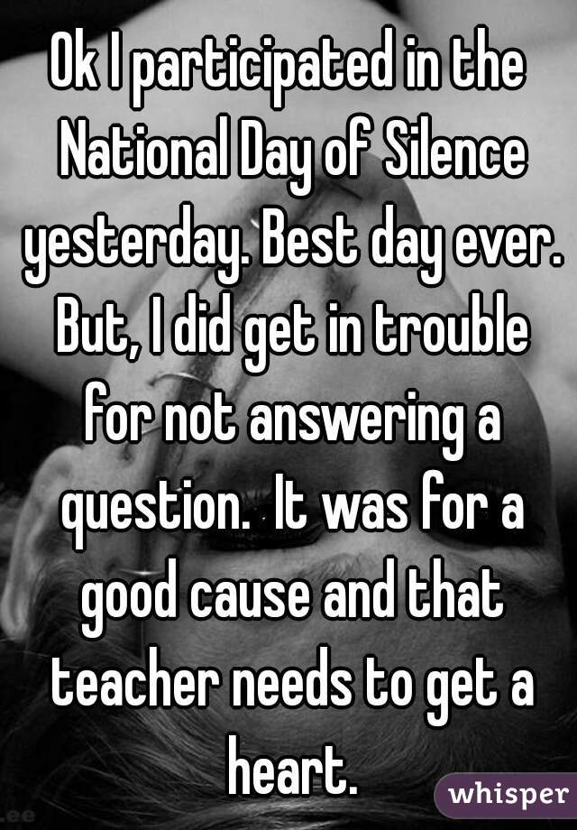 Ok I participated in the National Day of Silence yesterday. Best day ever. But, I did get in trouble for not answering a question.  It was for a good cause and that teacher needs to get a heart.