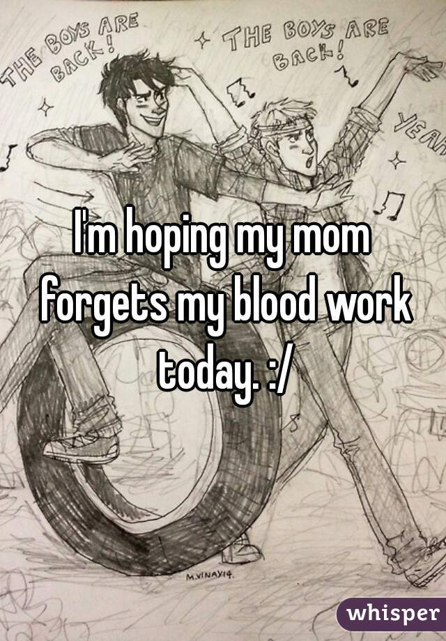 I'm hoping my mom forgets my blood work today. :/