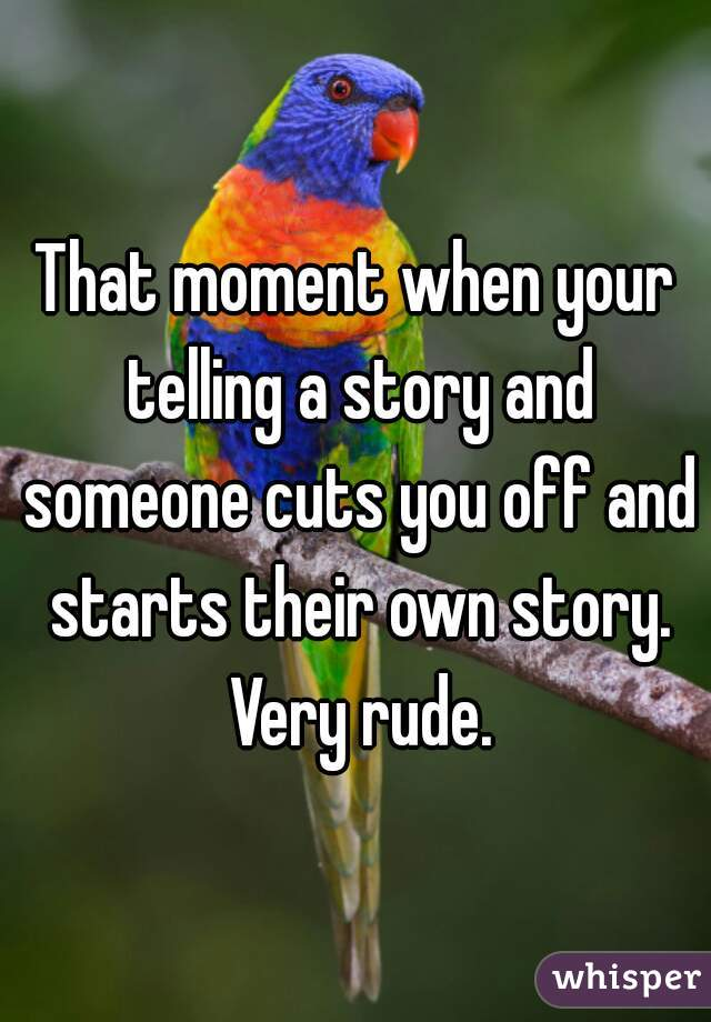 That moment when your telling a story and someone cuts you off and starts their own story. Very rude.