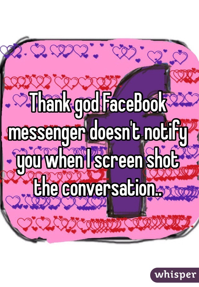 Thank god FaceBook messenger doesn't notify you when I screen shot the conversation..
