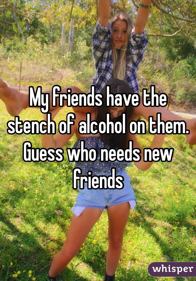 My friends have the stench of alcohol on them. Guess who needs new friends