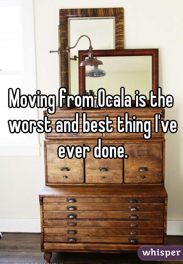 Moving from Ocala is the worst and best thing I've ever done.