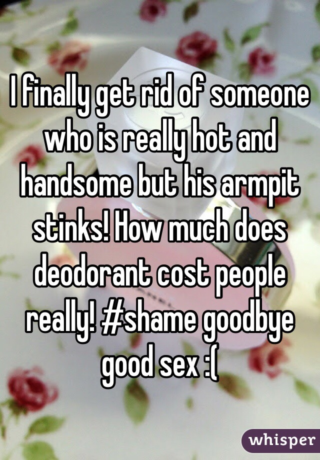 I finally get rid of someone who is really hot and handsome but his armpit stinks! How much does deodorant cost people really! #shame goodbye good sex :(