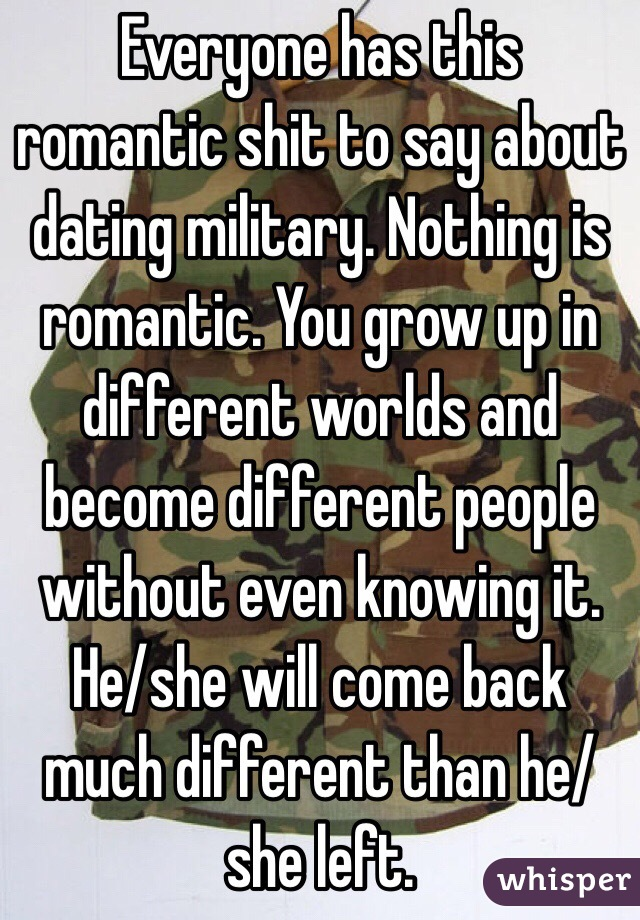 Everyone has this romantic shit to say about dating military. Nothing is romantic. You grow up in different worlds and become different people without even knowing it. He/she will come back much different than he/she left.