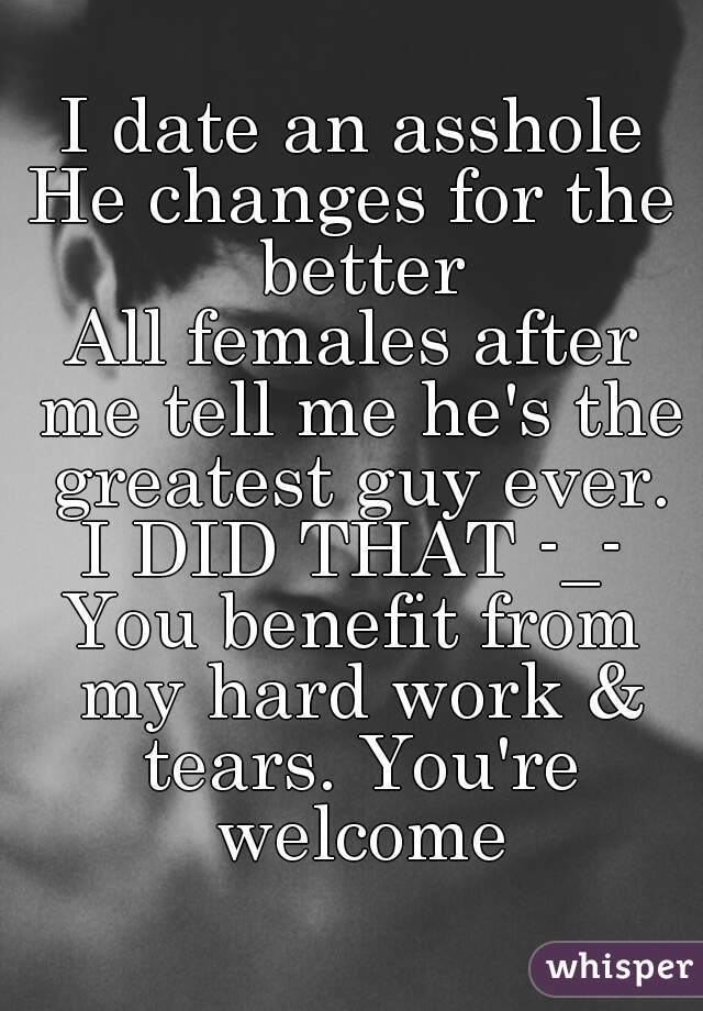 I date an asshole He changes for the better All females after me tell me he's the greatest guy ever. I DID THAT -_- You benefit from my hard work & tears. You're welcome
