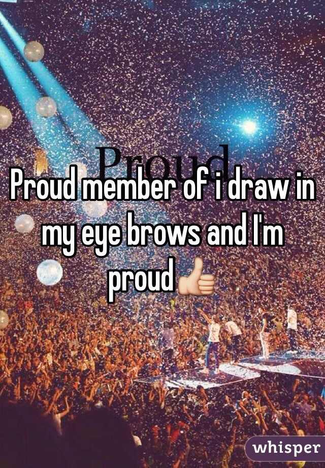 Proud member of i draw in my eye brows and I'm proud👍