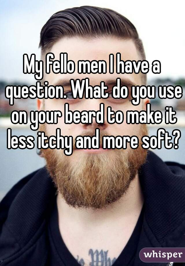 My fello men I have a question. What do you use on your beard to make it less itchy and more soft?
