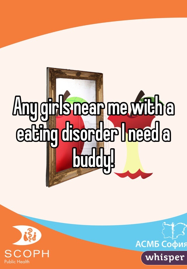 Any girls near me with a eating disorder I need a buddy!