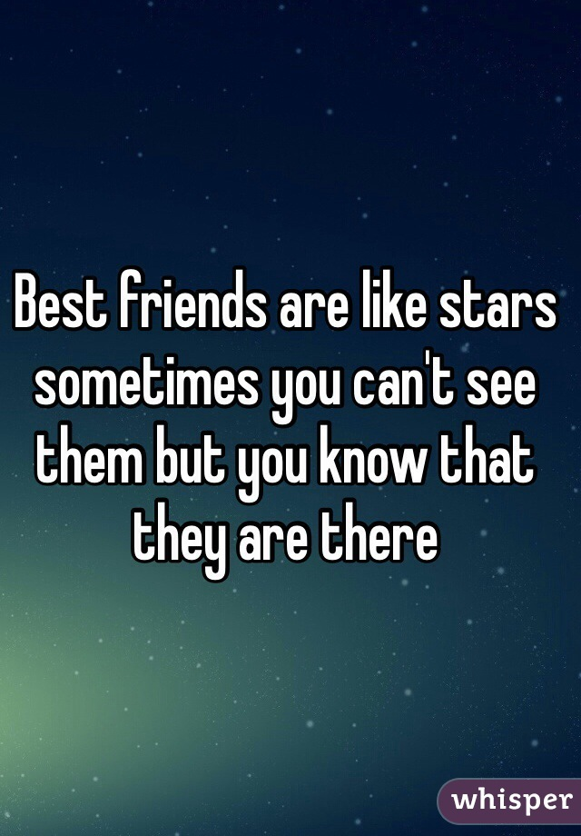 Best friends are like stars sometimes you can't see them but you know that they are there