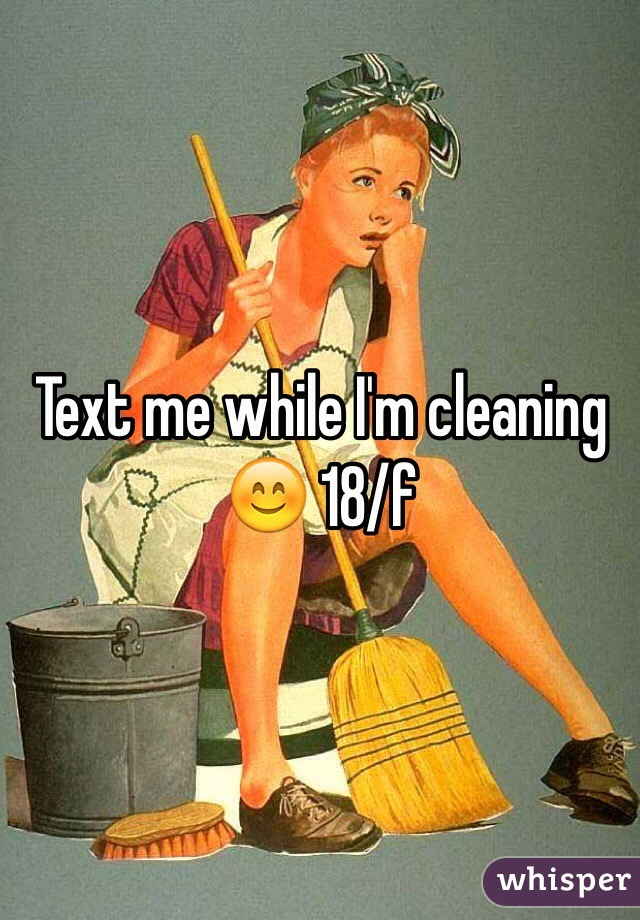 Text me while I'm cleaning 😊 18/f