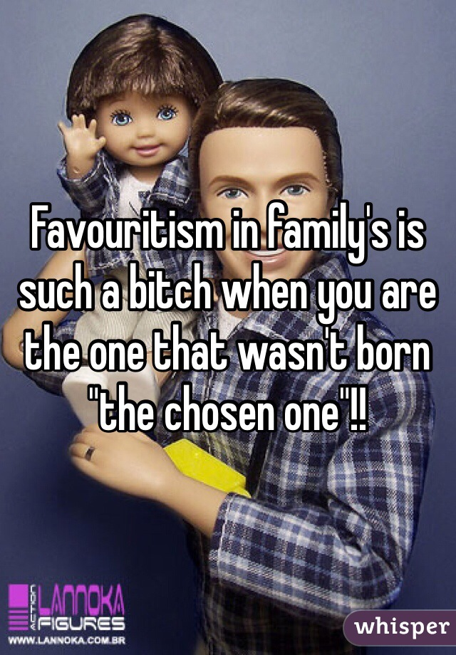 """Favouritism in family's is such a bitch when you are the one that wasn't born """"the chosen one""""!!"""