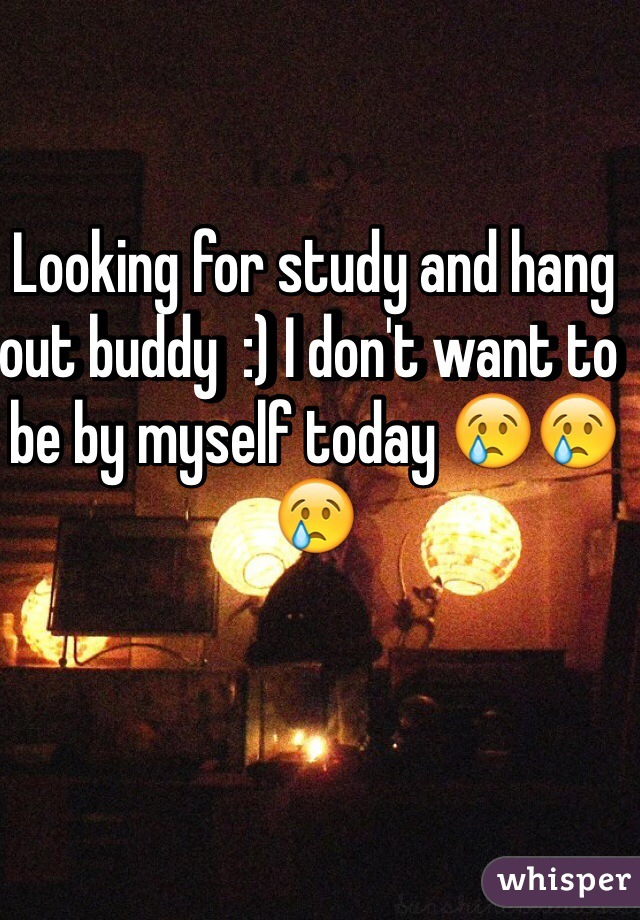 Looking for study and hang out buddy  :) I don't want to be by myself today 😢😢😢