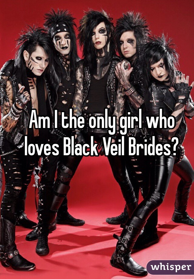 Am I the only girl who loves Black Veil Brides?