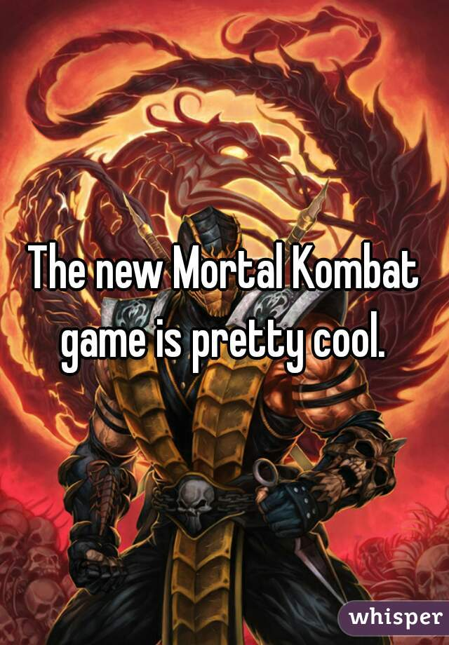 The new Mortal Kombat game is pretty cool.
