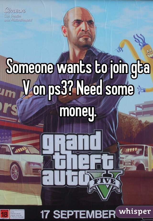 Someone wants to join gta V on ps3? Need some money.