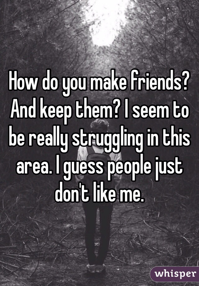 How do you make friends? And keep them? I seem to be really struggling in this area. I guess people just don't like me.