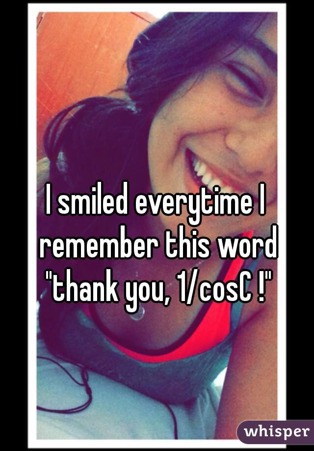"""I smiled everytime I remember this word """"thank you, 1/cosC !"""""""