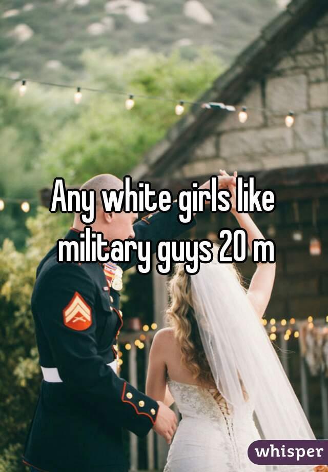 Any white girls like military guys 20 m
