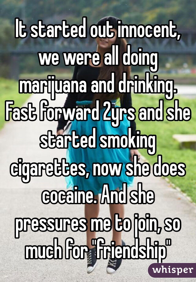 """It started out innocent, we were all doing marijuana and drinking. Fast forward 2yrs and she started smoking cigarettes, now she does cocaine. And she pressures me to join, so much for """"friendship"""""""