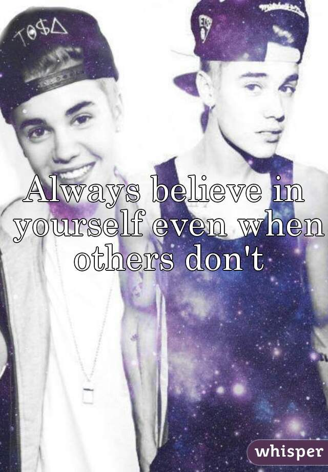 Always believe in yourself even when others don't