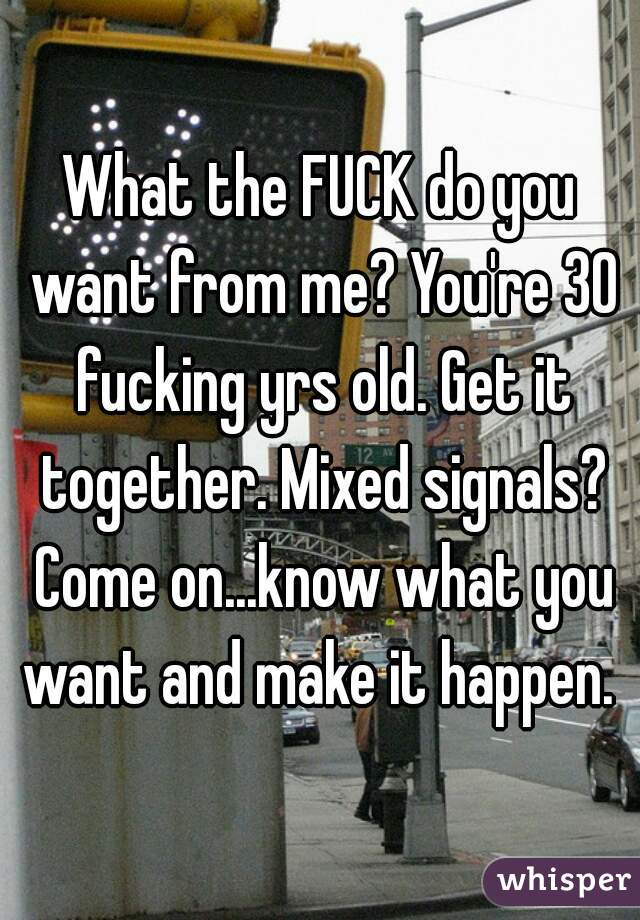 What the FUCK do you want from me? You're 30 fucking yrs old. Get it together. Mixed signals? Come on...know what you want and make it happen.