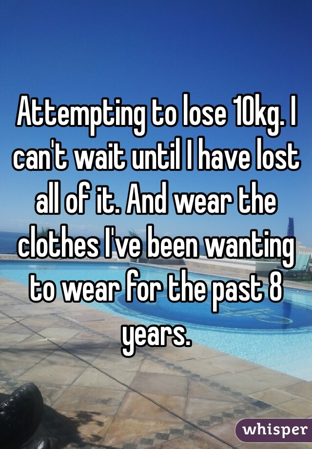 Attempting to lose 10kg. I can't wait until I have lost all of it. And wear the clothes I've been wanting to wear for the past 8 years.