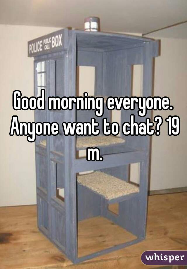 Good morning everyone. Anyone want to chat? 19 m.