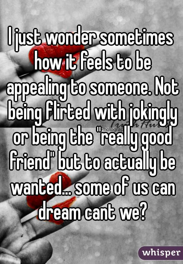 """I just wonder sometimes how it feels to be appealing to someone. Not being flirted with jokingly or being the """"really good friend"""" but to actually be wanted... some of us can dream cant we?"""