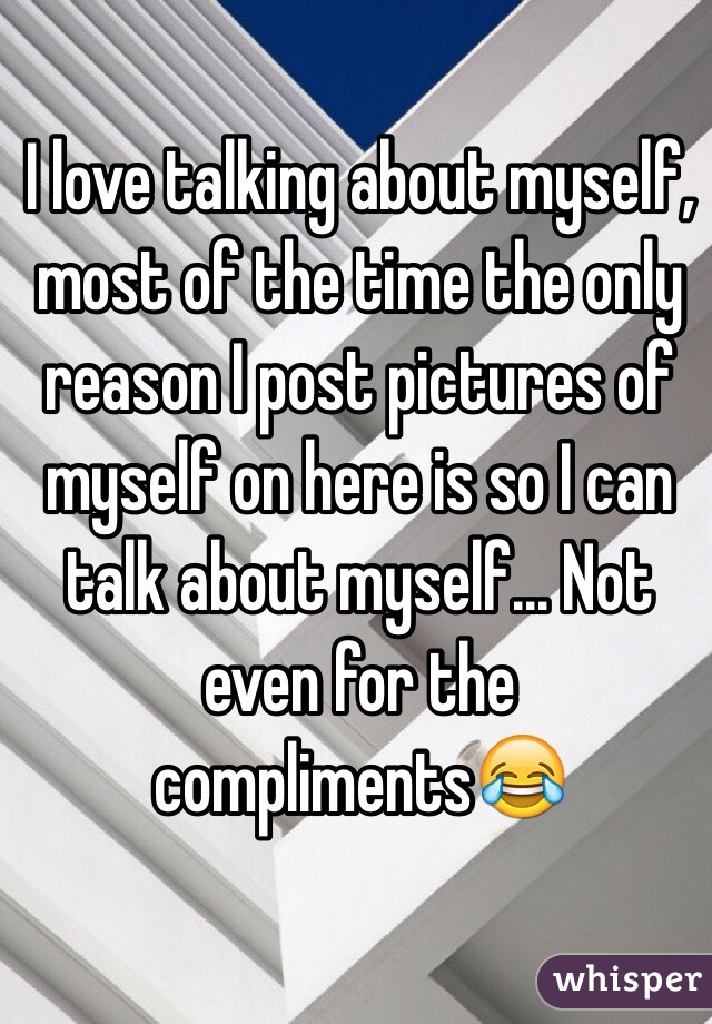 I love talking about myself, most of the time the only reason I post pictures of myself on here is so I can talk about myself... Not even for the compliments😂