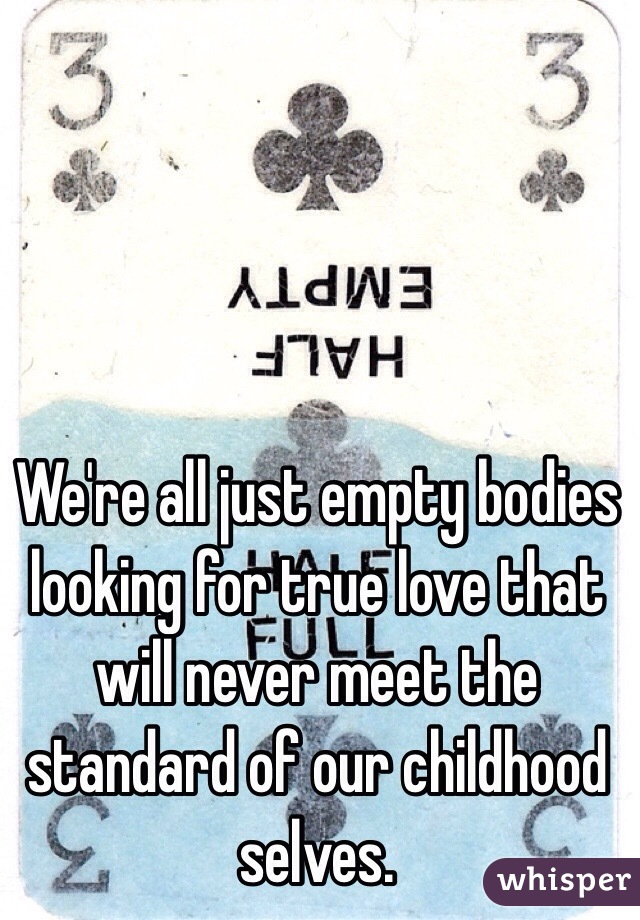 We're all just empty bodies looking for true love that will never meet the standard of our childhood selves.