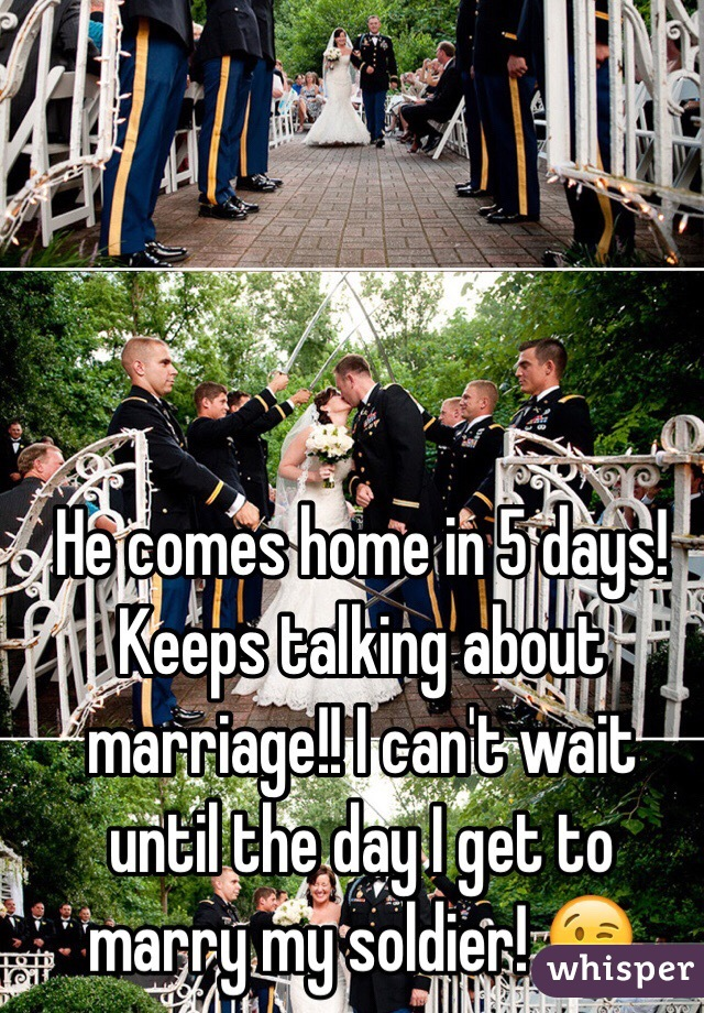 He comes home in 5 days! Keeps talking about marriage!! I can't wait until the day I get to marry my soldier! 😘